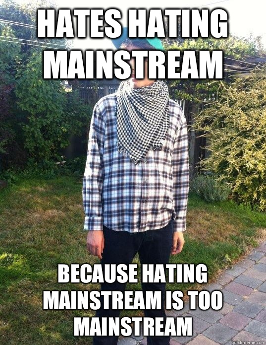 Hates Hating mainstream  Because hating mainstream is too mainstream