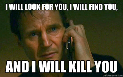 i will look for you, i will find you, and i will kill you  Angry Liam Neeson