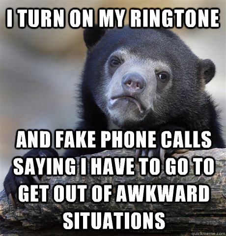 I turn on my ringtone And fake phone calls saying I have to go to get out of awkward situations - I turn on my ringtone And fake phone calls saying I have to go to get out of awkward situations  Confession Bear