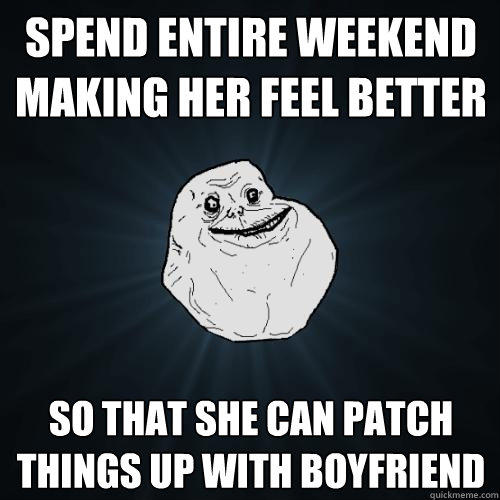 Spend entire weekend making her feel better So that she can patch things up with boyfriend - Spend entire weekend making her feel better So that she can patch things up with boyfriend  Forever Alone