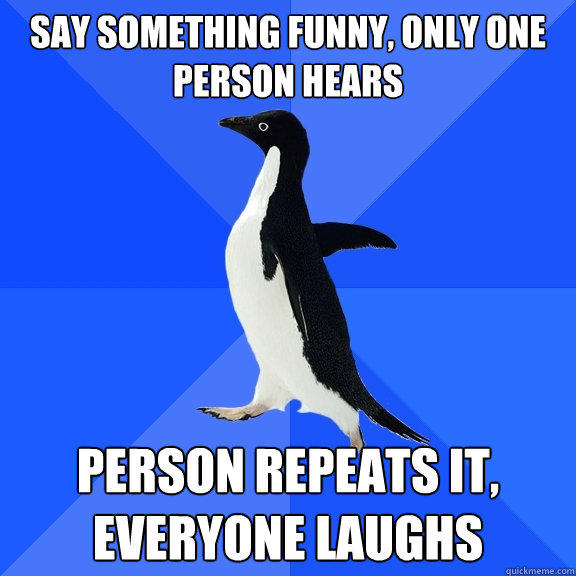 Say something funny, only one person hears person repeats it, everyone laughs - Say something funny, only one person hears person repeats it, everyone laughs  Socially Awkward Penguin