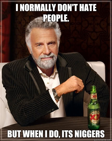 I normally don't hate people. But when I do, its Niggers  Dos Equis man