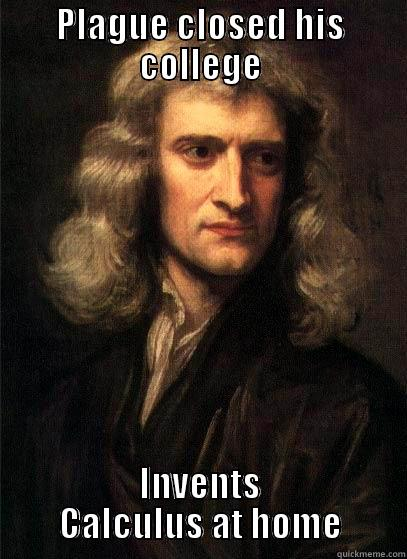 PLAGUE CLOSED HIS COLLEGE INVENTS CALCULUS AT HOME Sir Isaac Newton