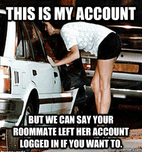 This is my account But we can say your roommate left her account logged in if you want to.   - This is my account But we can say your roommate left her account logged in if you want to.    FB karma whore