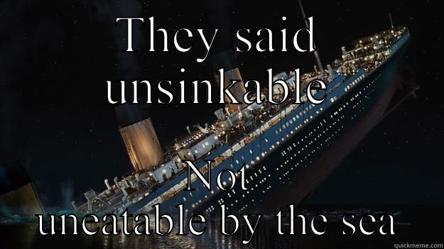 THEY SAID UNSINKABLE NOT UNEATABLE BY THE SEA Careful with the tip