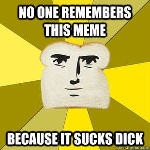 No one remembers this meme Because it sucks dick