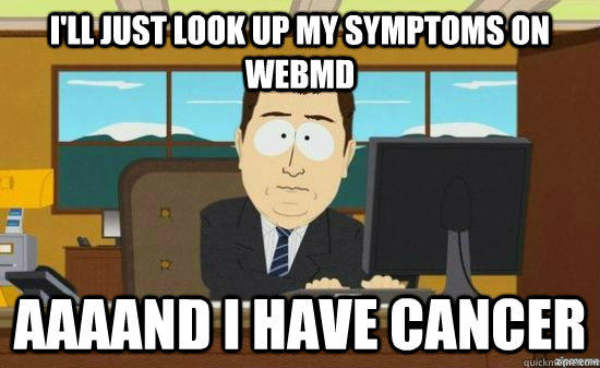 I'll just look up my symptoms on webmd  AAAAND I have cancer - I'll just look up my symptoms on webmd  AAAAND I have cancer  aaaand its gone