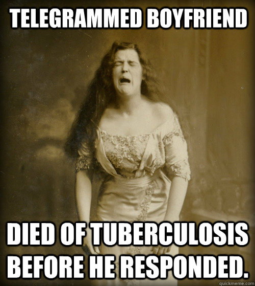 telegrammed boyfriend Died of Tuberculosis before he responded.  - telegrammed boyfriend Died of Tuberculosis before he responded.   1890s Problems