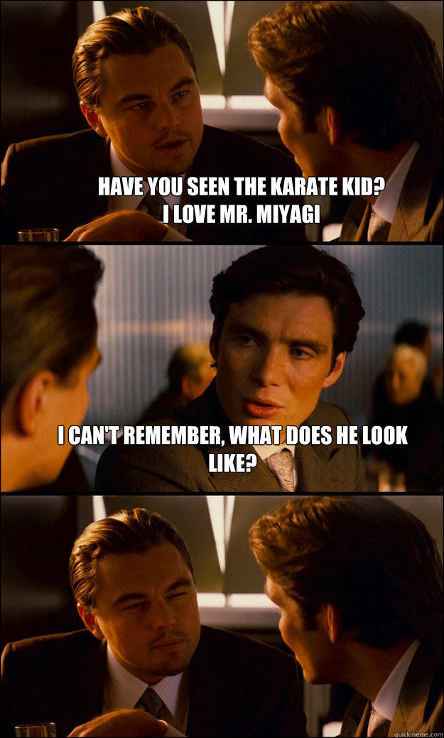 Have you seen the karate kid?  I love Mr. Miyagi I can't remember, what does he look like?  - Have you seen the karate kid?  I love Mr. Miyagi I can't remember, what does he look like?   Inception