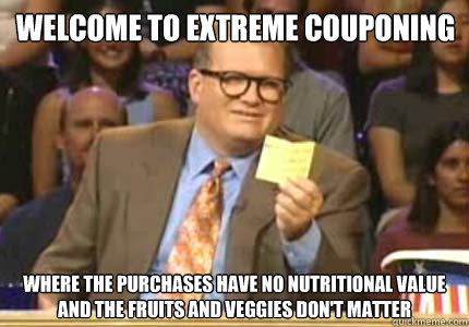 f20b9998fdd93476f3371ffce66631d0c4294ab0db8ba4542a7e9e21fb7e8533 welcome to extreme couponing where the purchases have no,Couponing Meme