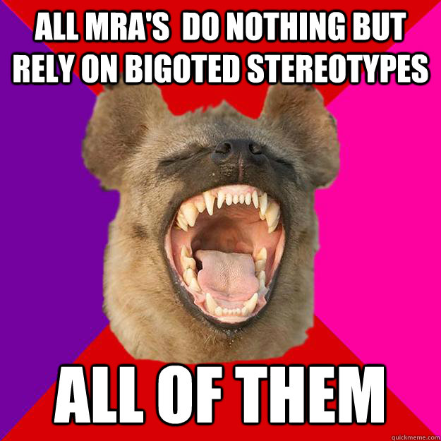 all mra's  do nothing but rely on bigoted stereotypes all of them
