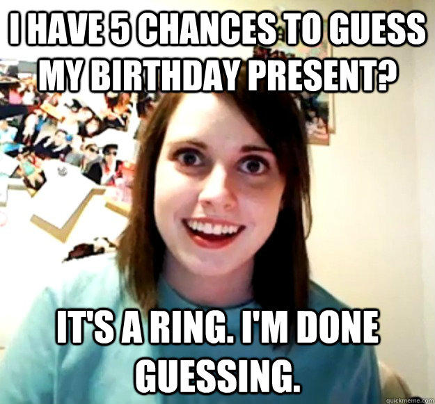 I have 5 chances to guess my birthday present? It's a ring. I'm done guessing. - I have 5 chances to guess my birthday present? It's a ring. I'm done guessing.  Overly Attached Girlfriend