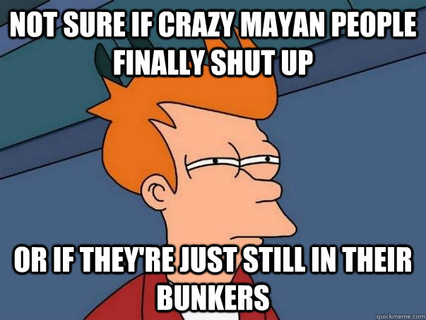 Not sure if crazy mayan people finally shut up Or if they're just still in their bunkers - Not sure if crazy mayan people finally shut up Or if they're just still in their bunkers  Not sure Fry