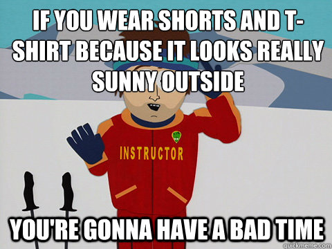 If you wear shorts and t-shirt because it looks really sunny outside You're gonna have a bad time - If you wear shorts and t-shirt because it looks really sunny outside You're gonna have a bad time  mcbadtime