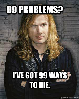 99 problems? I've got 99 ways to die. - 99 problems? I've got 99 ways to die.  Dave Mustaine
