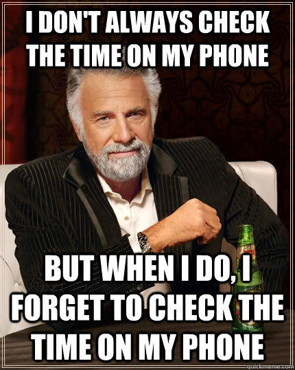 I don't always check the time on my phone but when i do, i forget to check the time on my phone - I don't always check the time on my phone but when i do, i forget to check the time on my phone  The Most Interesting Man In The World