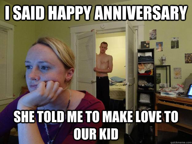 I said happy anniversary she told me to make love to our kid