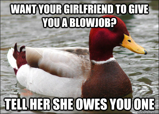 Want your girlfriend to give you a blowjob? Tell her she owes you one - Want your girlfriend to give you a blowjob? Tell her she owes you one  Malicious Advice Mallard