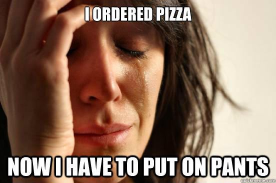 I ordered pizza Now i have to put on pants - I ordered pizza Now i have to put on pants  First World Problems