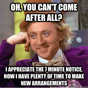 Oh, you can't come after all? I appreciate the 7 minute notice, now I have plenty of time to make new arrangements - Oh, you can't come after all? I appreciate the 7 minute notice, now I have plenty of time to make new arrangements  Condescending Wonka