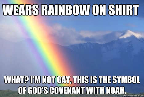 Wears rainbow on shirt What? I'm not gay, this is the symbol of god's covenant with noah. - Wears rainbow on shirt What? I'm not gay, this is the symbol of god's covenant with noah.  Rainbow logic