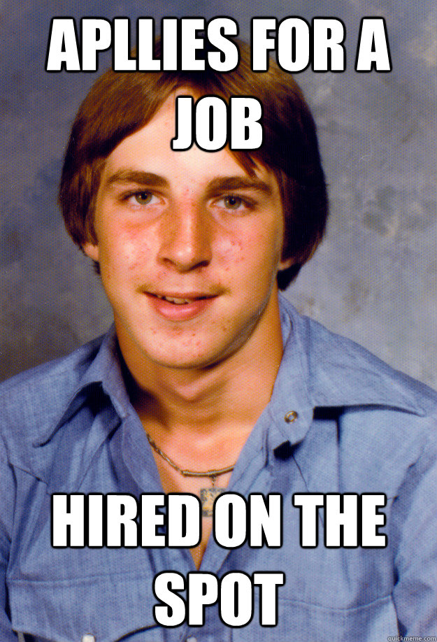 Apllies for a job hired on the spot - Apllies for a job hired on the spot  Old Economy Steven