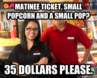 Matinee ticket, Small popcorn and a small pop? 35 dollars please.