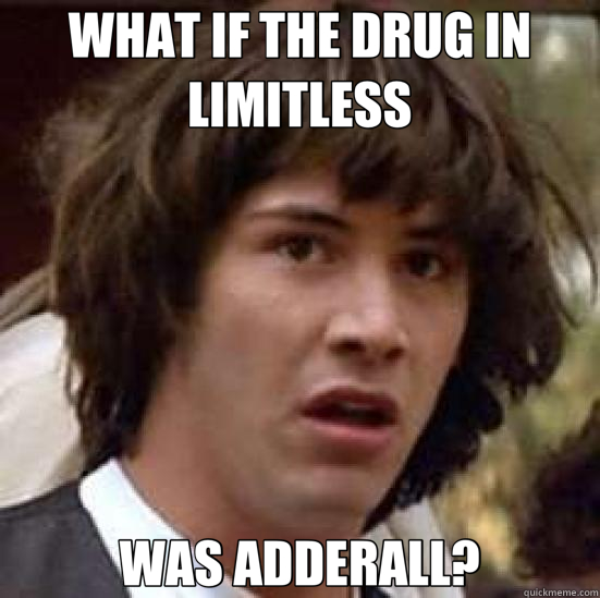 f21e70979312aa6d73d61d85a1315c8999cac7dbf5ebb2a29a052aa80c4f36ee what if the drug in limitless was adderall? conspiracy keanu,Adderall Meme