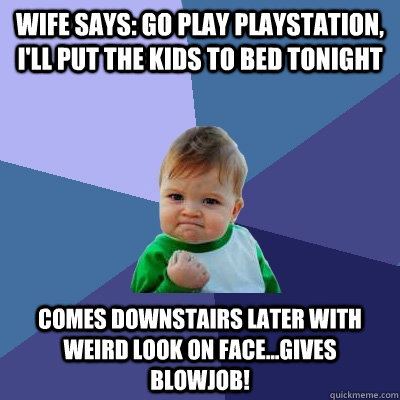 Wife says: go play playstation, I'll put the kids to bed tonight Comes downstairs later with weird look on face...gives blowjob!  Success Kid