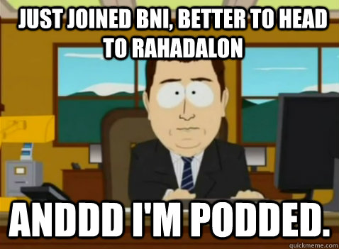 Just joined BNI, better to head to Rahadalon anddd I'm podded. - Just joined BNI, better to head to Rahadalon anddd I'm podded.  South Park Banker