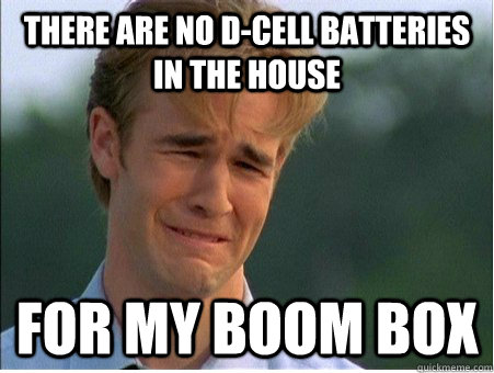 There are no d-cell batteries in the house for my boom box - There are no d-cell batteries in the house for my boom box  1990s Problems