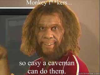 Monkey f**kers... so easy a caveman can do them.  Caveman