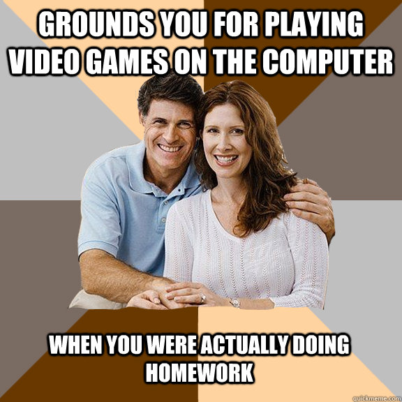 Grounds you for playing video games on the computer when you were actually doing homework - Grounds you for playing video games on the computer when you were actually doing homework  Scumbag Parents