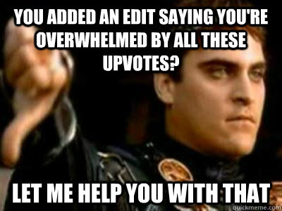 You added an edit saying you're overwhelmed by all these upvotes? Let me help you with that - You added an edit saying you're overwhelmed by all these upvotes? Let me help you with that  Downvoting Roman