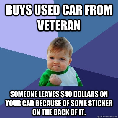 Buys used car from veteran Someone leaves $40 dollars on your car because of some sticker on the back of it.  Success Kid