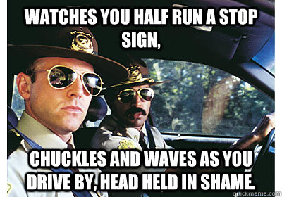 Watches you half run a stop sign, chuckles and waves as you drive by, head held in shame. - Watches you half run a stop sign, chuckles and waves as you drive by, head held in shame.  Good Guy Cop