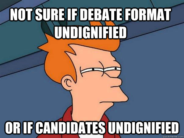 Not sure if debate format undignified or if candidates undignified - Not sure if debate format undignified or if candidates undignified  Futurama Fry