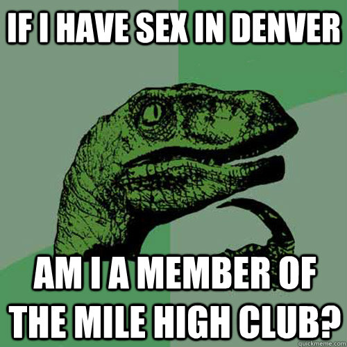 If I have sex in Denver Am i a member of the mile high club? - If I have sex in Denver Am i a member of the mile high club?  Philosoraptor