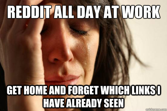 reddit all day at work get home and forget which links i have already seen - reddit all day at work get home and forget which links i have already seen  First World Problems