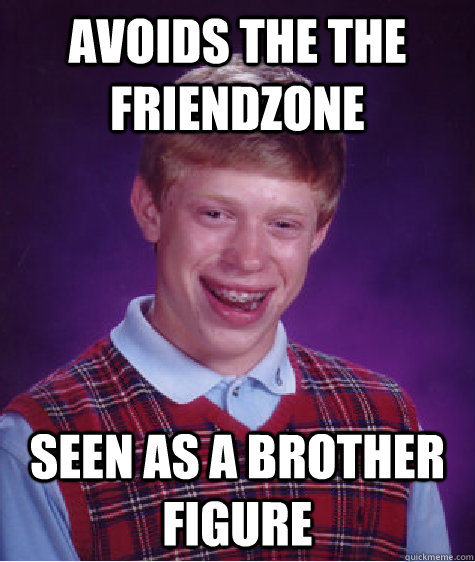 Avoids the the friendzone Seen as a brother figure - Avoids the the friendzone Seen as a brother figure  Bad Luck Brian
