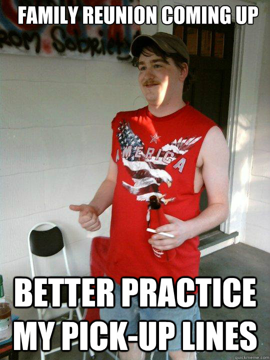 Family reunion coming up Better practice my pick-up lines  Redneck Randal