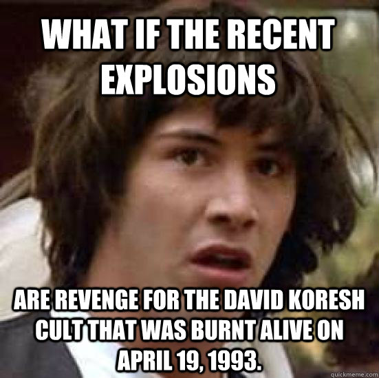 What if the recent explosions  are revenge for the David Koresh cult that was burnt alive on April 19, 1993. - What if the recent explosions  are revenge for the David Koresh cult that was burnt alive on April 19, 1993.  conspiracy keanu
