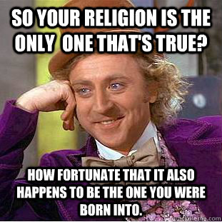 So your religion is the only  one that's true? how fortunate that it also happens to be the one you were born into. - So your religion is the only  one that's true? how fortunate that it also happens to be the one you were born into.  Condescending Wonka