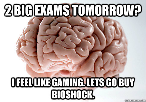 2 BIG EXAMS TOMORROW? I FEEL LIKE GAMING. LETS GO BUY BIOSHOCK. - 2 BIG EXAMS TOMORROW? I FEEL LIKE GAMING. LETS GO BUY BIOSHOCK.  Scumbag Brain