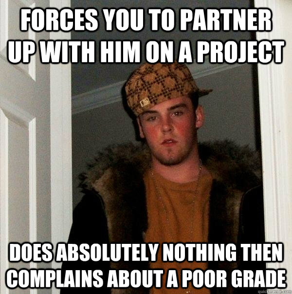 Forces you to partner up with him on a project Does absolutely nothing then  complains about a poor grade - Forces you to partner up with him on a project Does absolutely nothing then  complains about a poor grade  Scumbag Steve