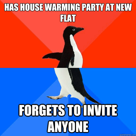 has house warming party at new flat   Forgets to invite anyone - has house warming party at new flat   Forgets to invite anyone  Socially Awesome Awkward Penguin