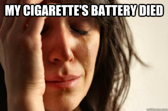 My cigarette's battery died  - My cigarette's battery died   First World Problems