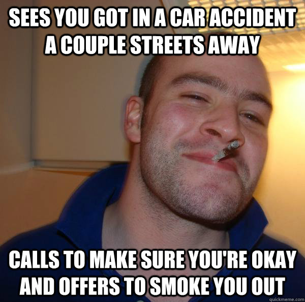 sees you got in a car accident a couple streets away calls to make sure you're okay and offers to smoke you out - sees you got in a car accident a couple streets away calls to make sure you're okay and offers to smoke you out  Misc