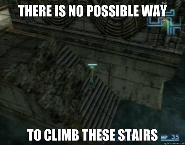 There is no possible way    To climb these stairs