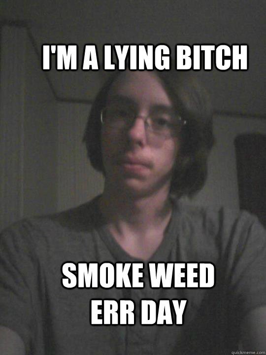 I'm a lying bitch Smoke weed ERR day